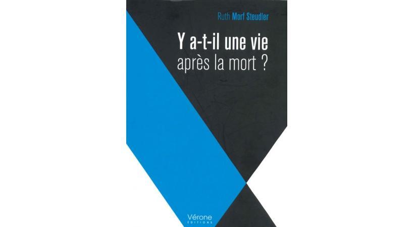 «Y a-t-il une vie après la mort?» Ruth Morf Steudler, Vérone éditions, Paris, 2017.